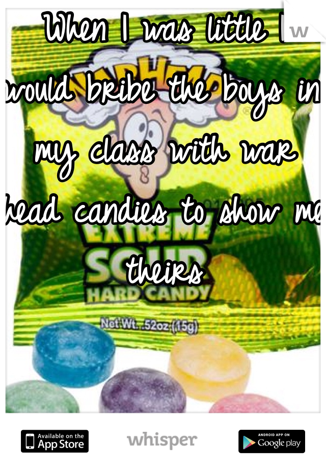 When I was little I would bribe the boys in my class with war head candies to show me theirs