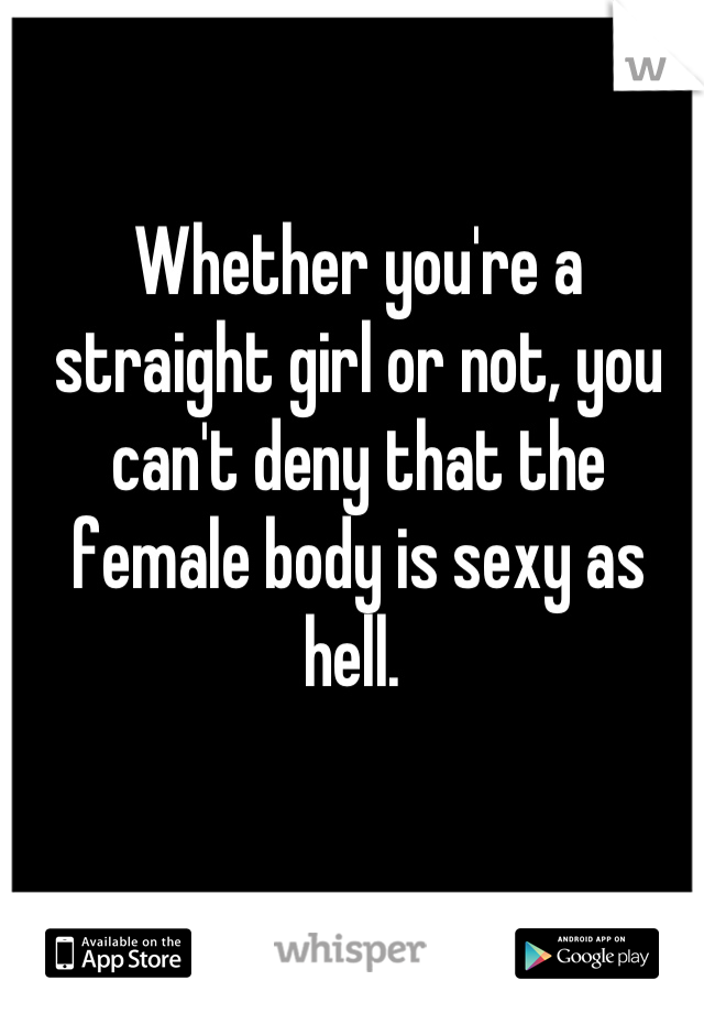 Whether you're a straight girl or not, you can't deny that the female body is sexy as hell.