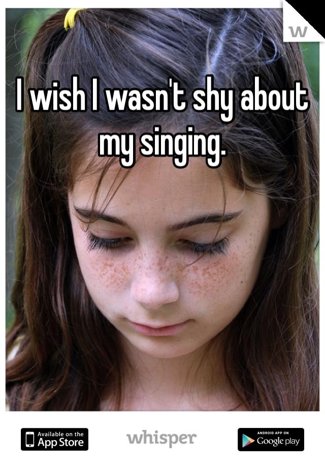 I wish I wasn't shy about my singing.