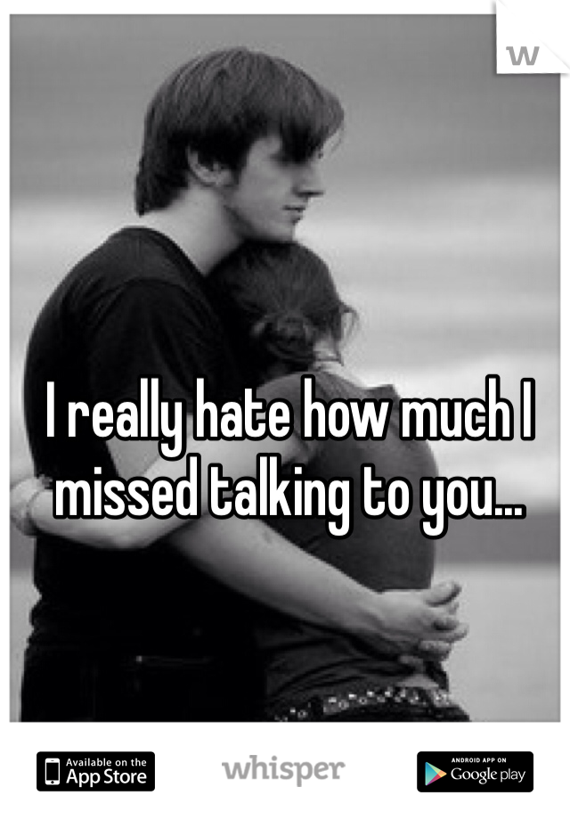 I really hate how much I missed talking to you...