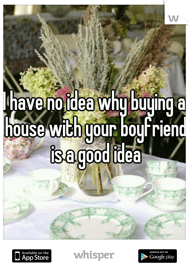 I have no idea why buying a house with your boyfriend is a good idea