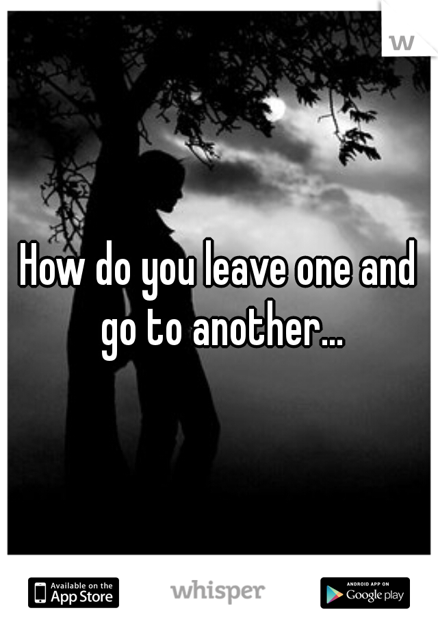 How do you leave one and go to another...