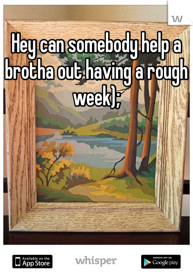 Hey can somebody help a brotha out having a rough week);