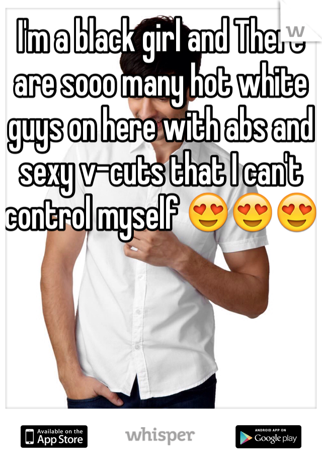 I'm a black girl and There are sooo many hot white guys on here with abs and sexy v-cuts that I can't control myself 😍😍😍