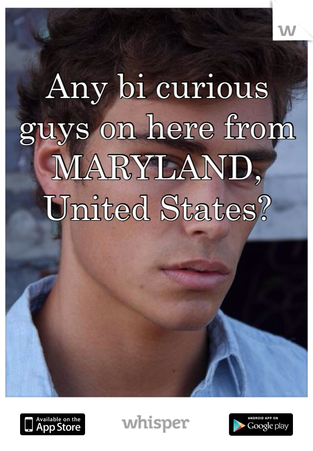Any bi curious guys on here from MARYLAND, United States?
