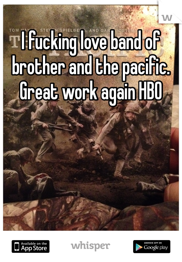 I fucking love band of brother and the pacific.  Great work again HBO