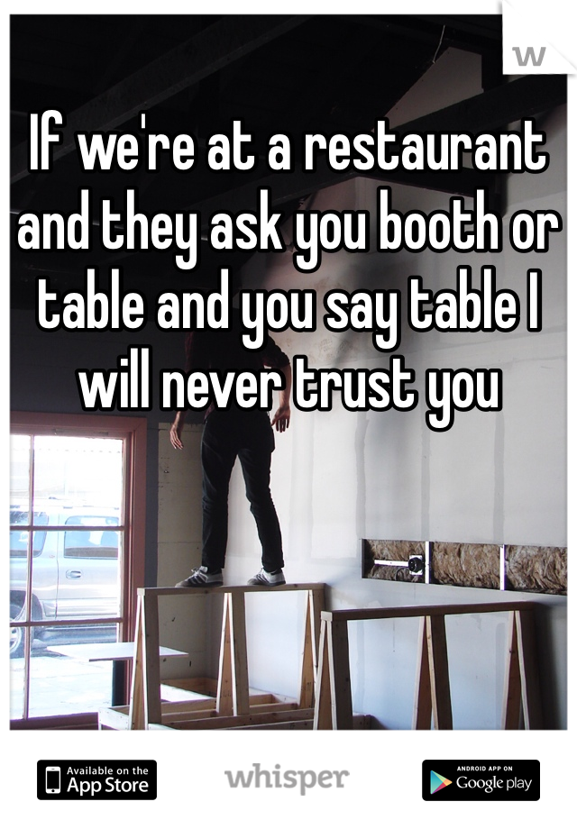 If we're at a restaurant and they ask you booth or table and you say table I will never trust you