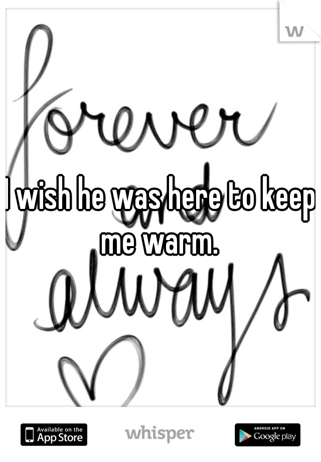 I wish he was here to keep me warm.