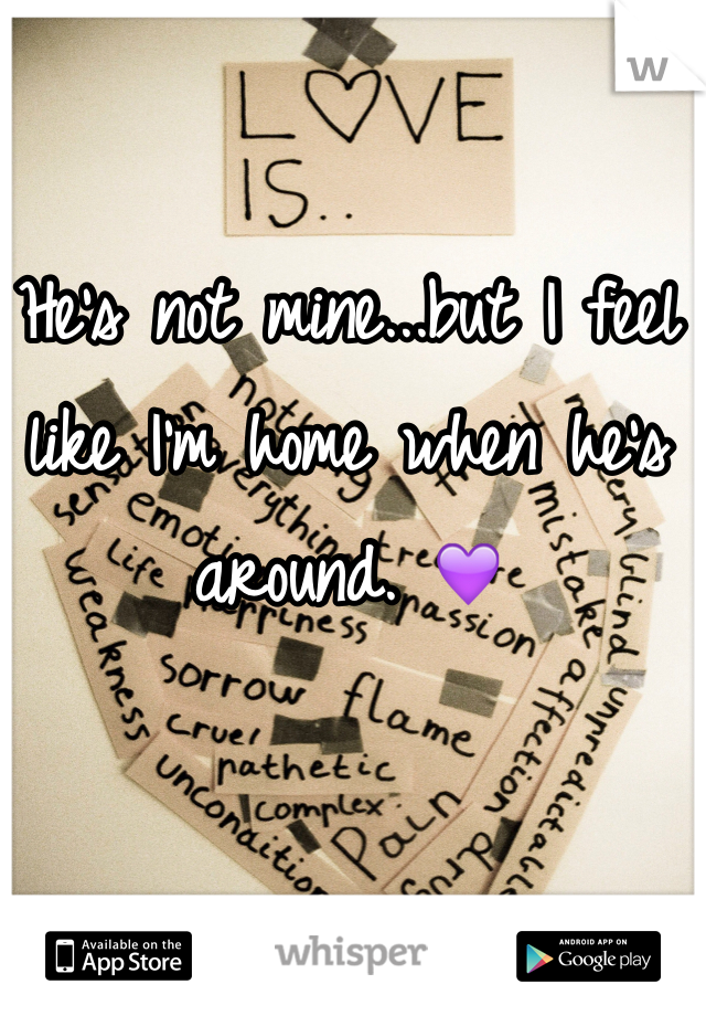 He's not mine...but I feel like I'm home when he's around. 💜