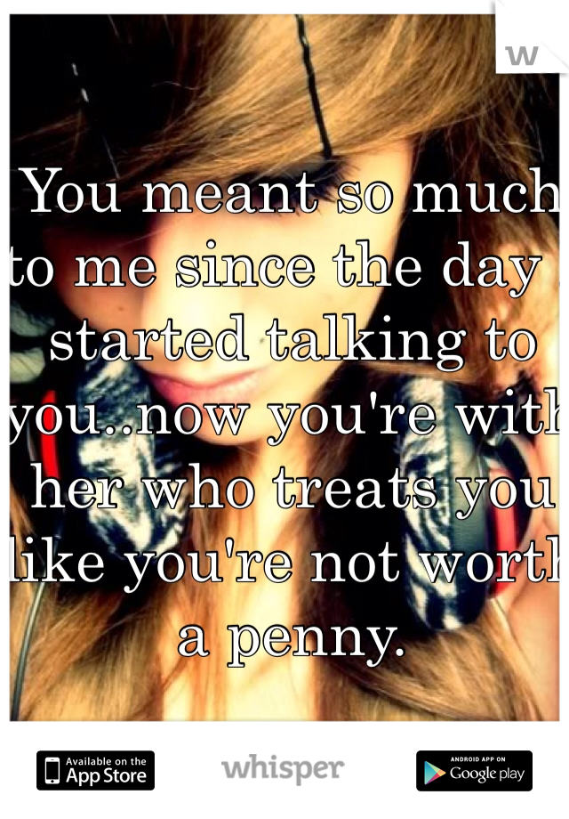 You meant so much to me since the day I started talking to you..now you're with her who treats you like you're not worth a penny.