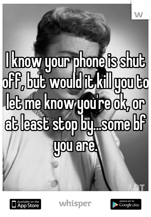 I know your phone is shut off, but would it kill you to let me know you're ok, or at least stop by...some bf you are.