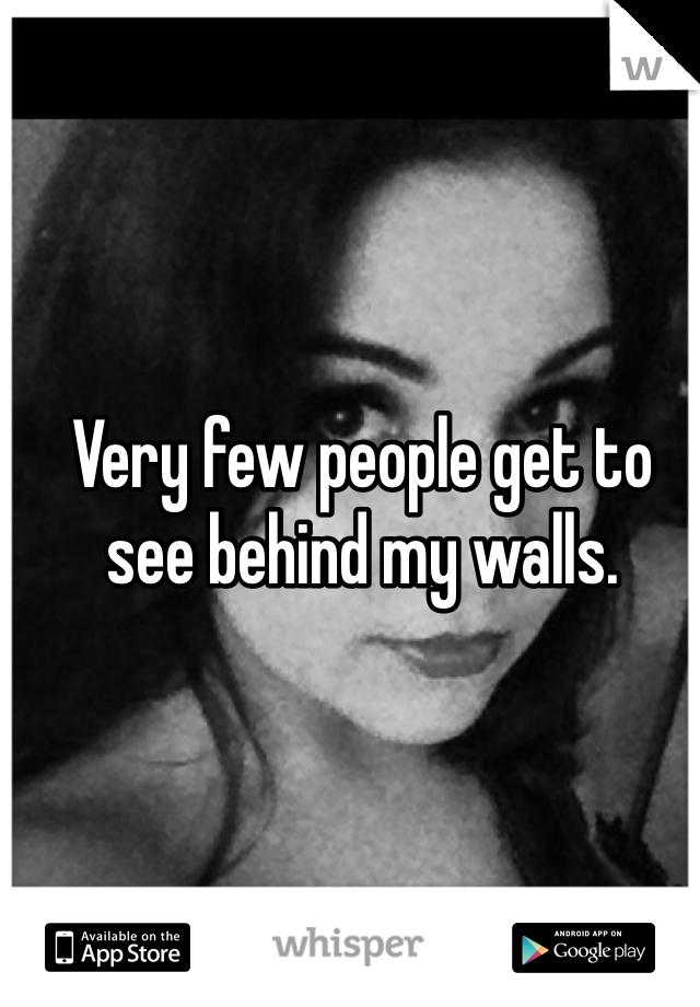 Very few people get to see behind my walls.