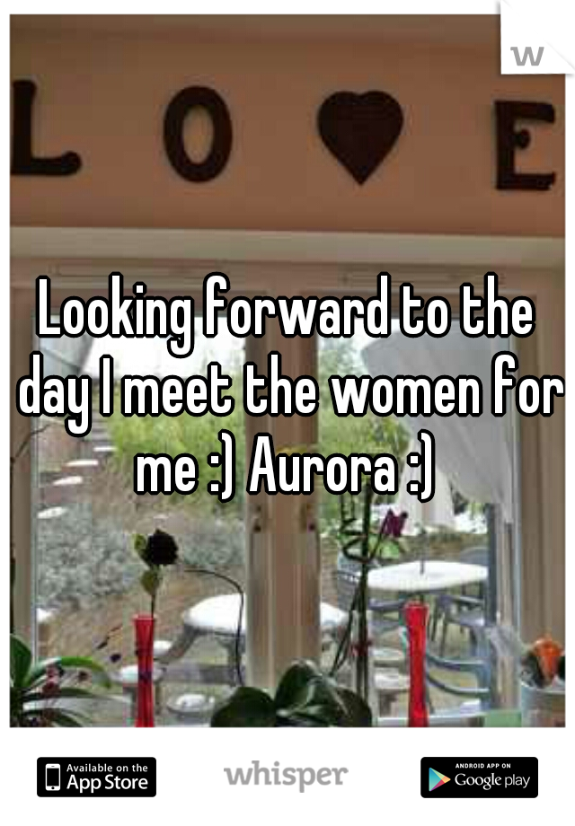 Looking forward to the day I meet the women for me :) Aurora :)