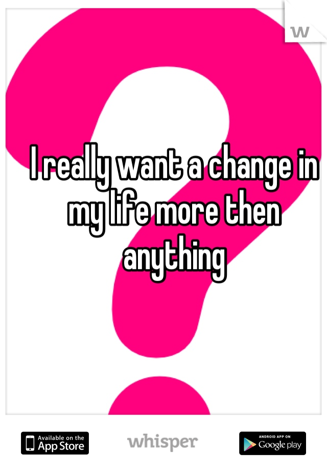 I really want a change in my life more then anything