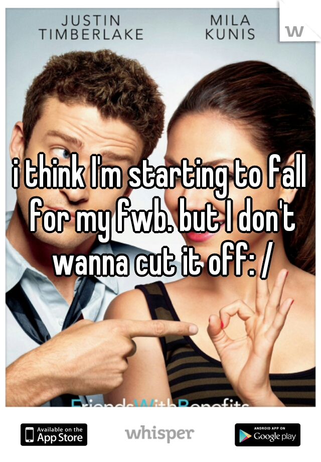 i think I'm starting to fall for my fwb. but I don't wanna cut it off: /