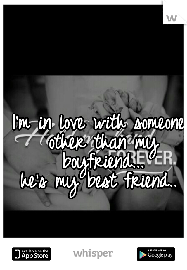 I'm in love with someone other than my boyfriend...  he's my best friend..