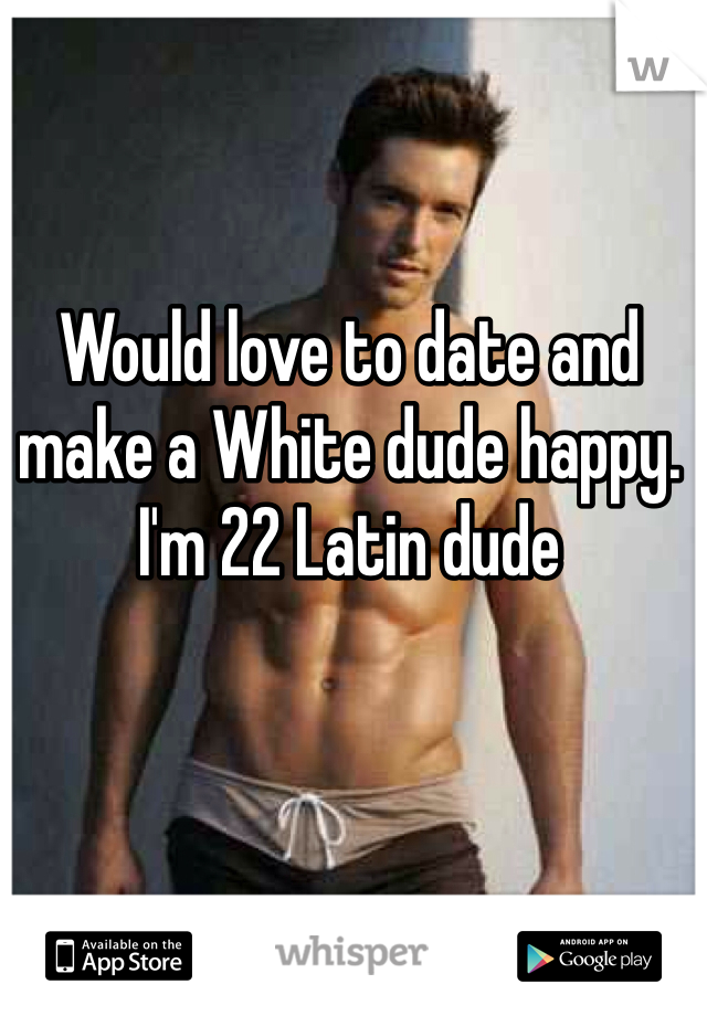 Would love to date and make a White dude happy.  I'm 22 Latin dude