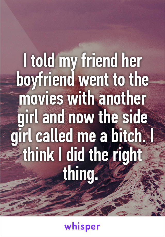 I told my friend her boyfriend went to the movies with another girl and now the side girl called me a bitch. I think I did the right thing.