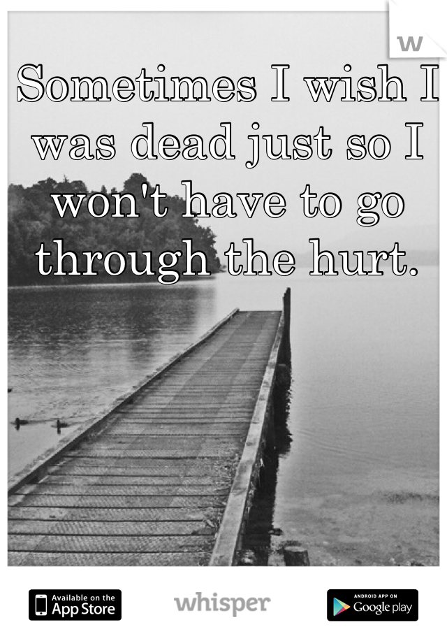 Sometimes I wish I was dead just so I won't have to go through the hurt.