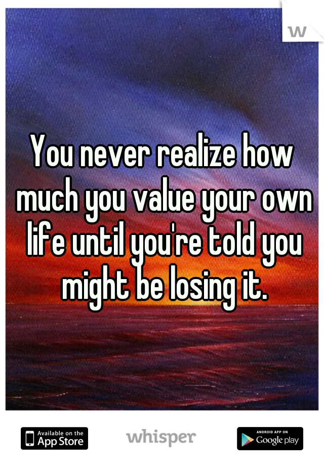 You never realize how much you value your own life until you're told you might be losing it.