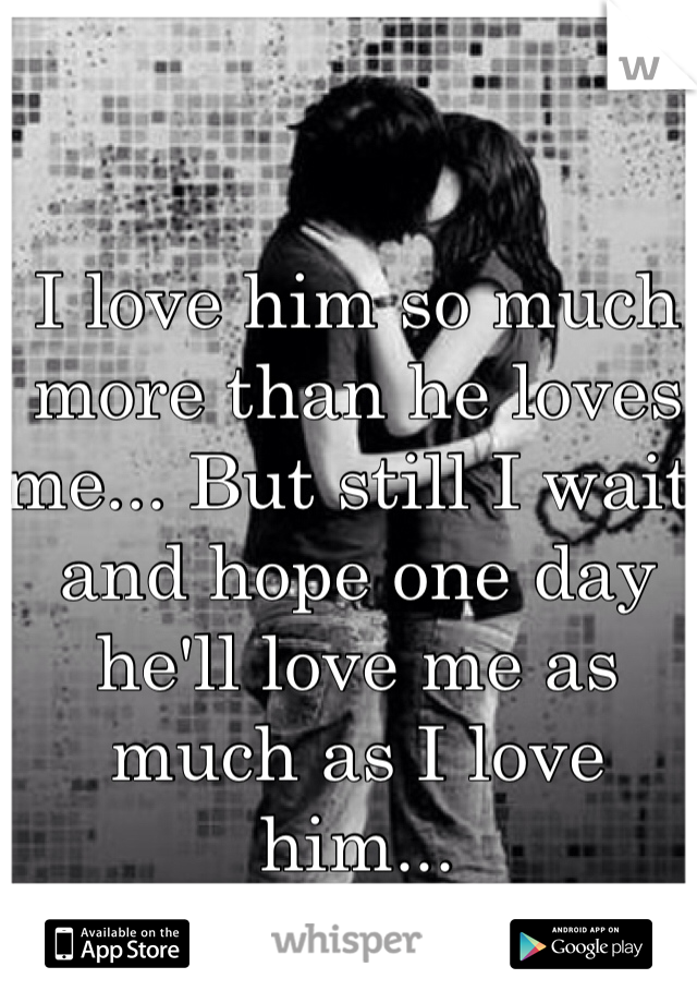 I love him so much more than he loves me... But still I wait and hope one day he'll love me as much as I love him...
