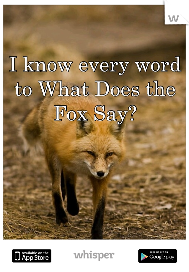 I know every word to What Does the Fox Say?