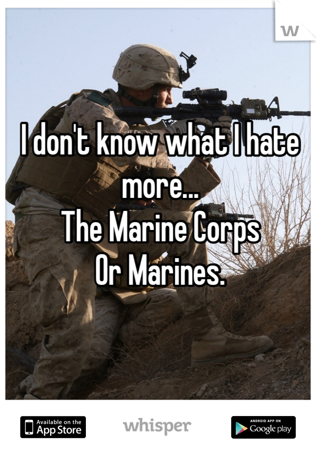 I don't know what I hate more...  The Marine Corps  Or Marines.