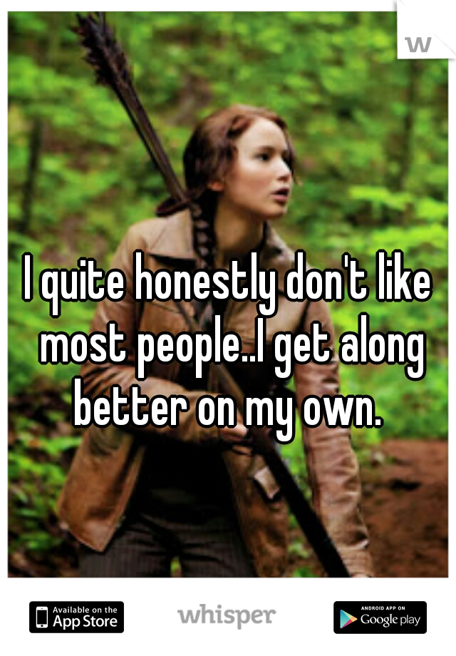 I quite honestly don't like most people..I get along better on my own.