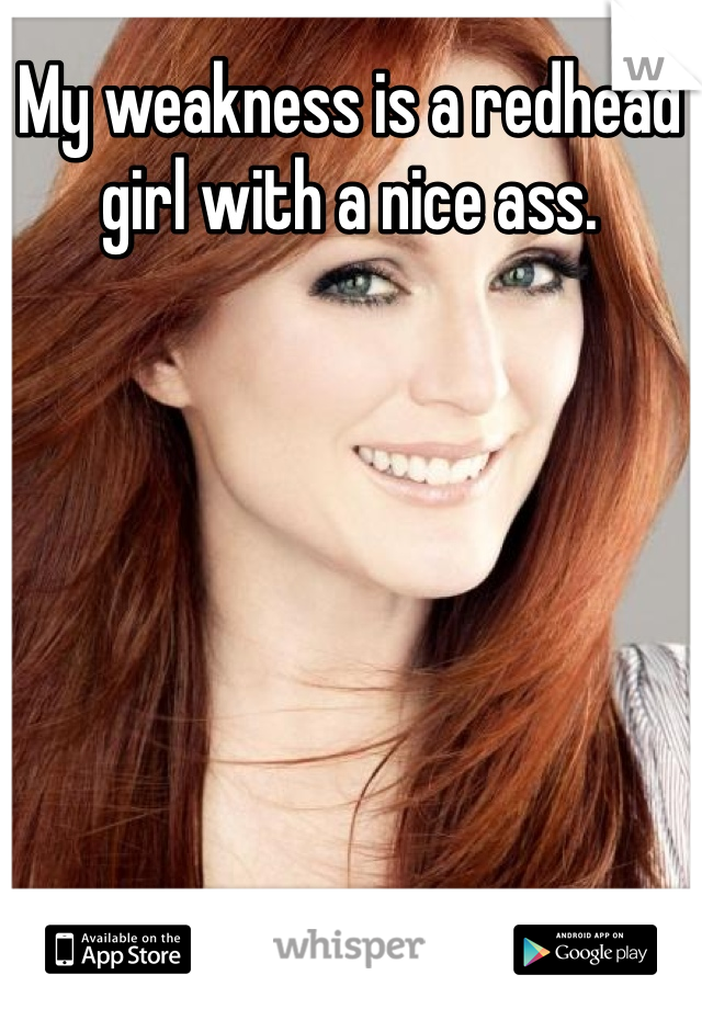 My weakness is a redhead girl with a nice ass.
