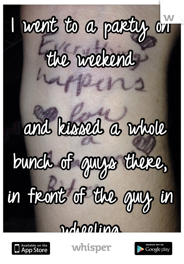 I went to a party on the weekend   and kissed a whole bunch of guys there,  in front of the guy in wheeling