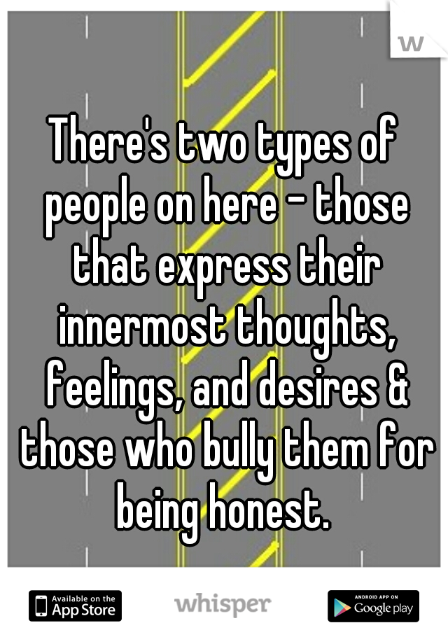 There's two types of people on here - those that express their innermost thoughts, feelings, and desires & those who bully them for being honest.