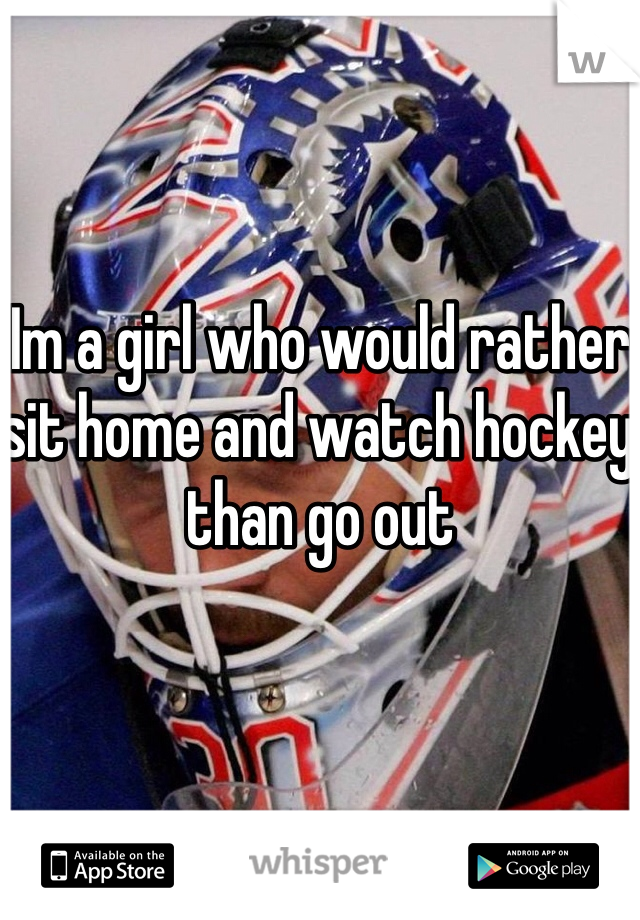 Im a girl who would rather sit home and watch hockey than go out