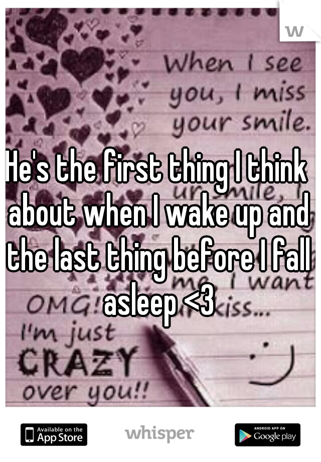 He's the first thing I think about when I wake up and the last thing before I fall asleep <3