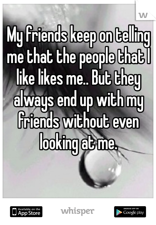 My friends keep on telling me that the people that I like likes me.. But they always end up with my friends without even looking at me.