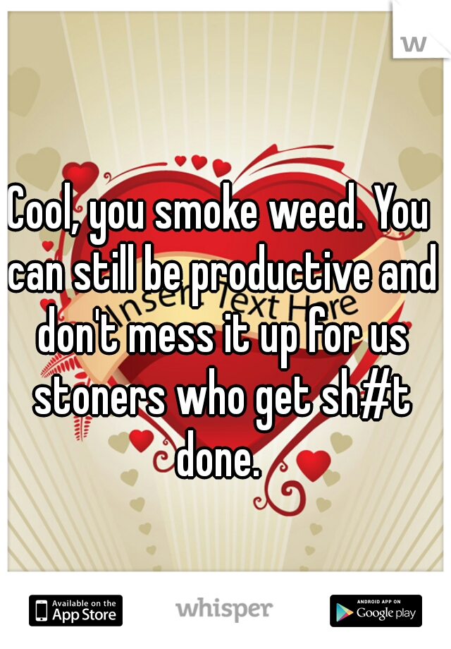 Cool, you smoke weed. You can still be productive and don't mess it up for us stoners who get sh#t done.
