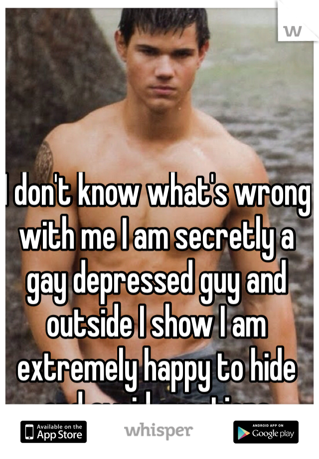 I don't know what's wrong with me I am secretly a gay depressed guy and outside I show I am extremely happy to hide and avoid questions