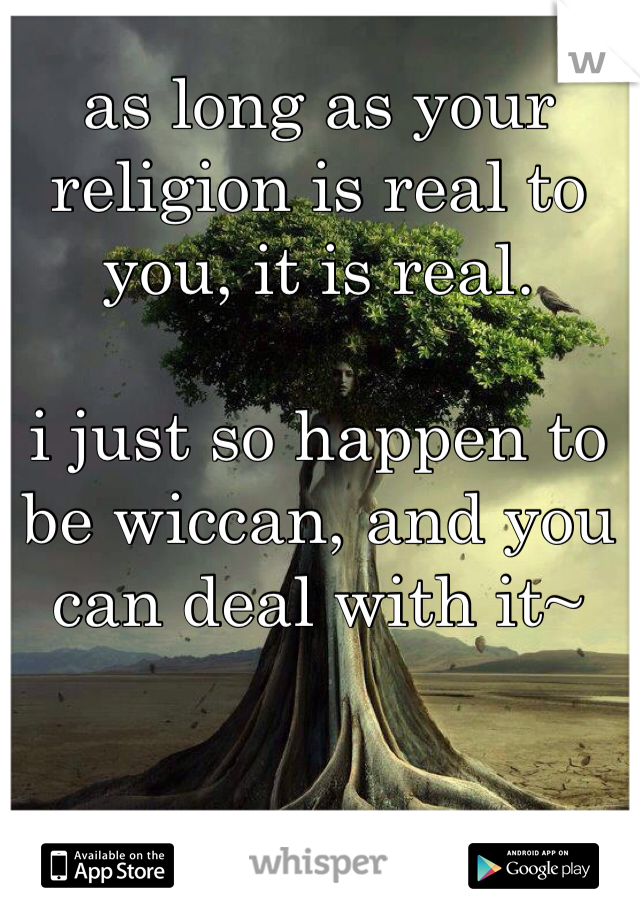 as long as your religion is real to you, it is real.   i just so happen to be wiccan, and you can deal with it~