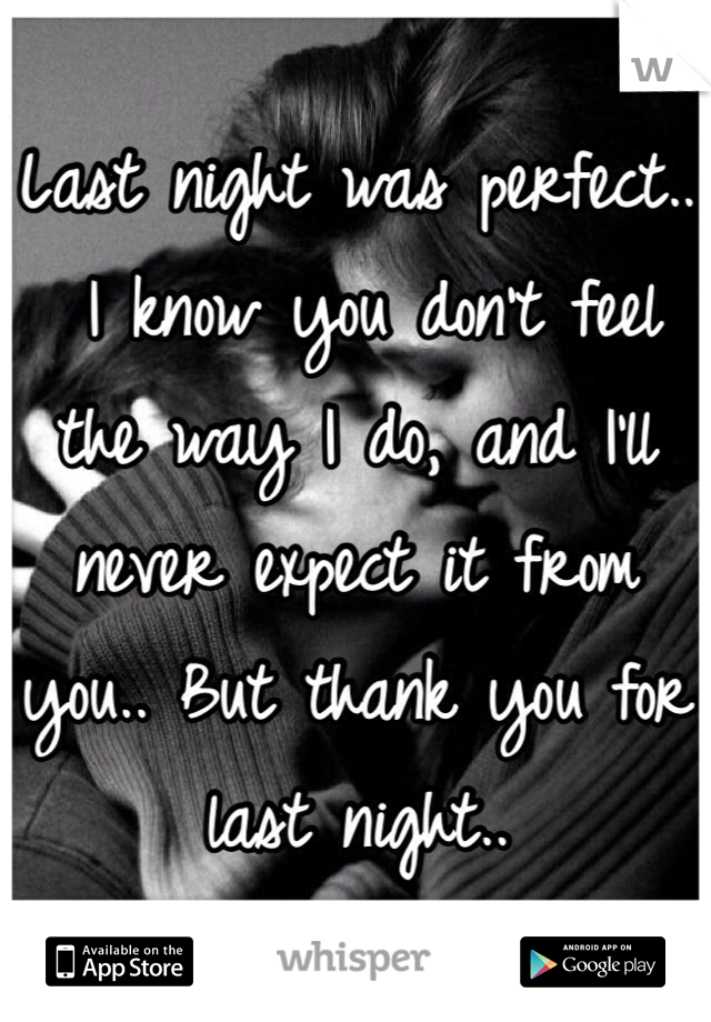 Last night was perfect..  I know you don't feel the way I do, and I'll never expect it from you.. But thank you for last night..