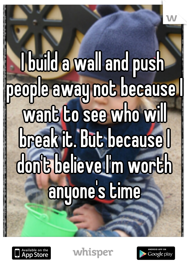 I build a wall and push people away not because I want to see who will break it. But because I don't believe I'm worth anyone's time