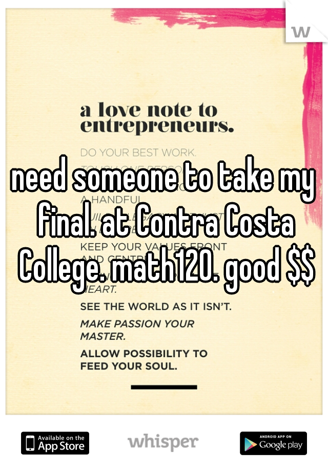need someone to take my final. at Contra Costa College. math120. good $$