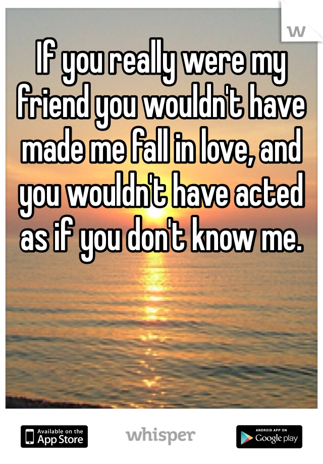 If you really were my friend you wouldn't have made me fall in love, and you wouldn't have acted as if you don't know me.
