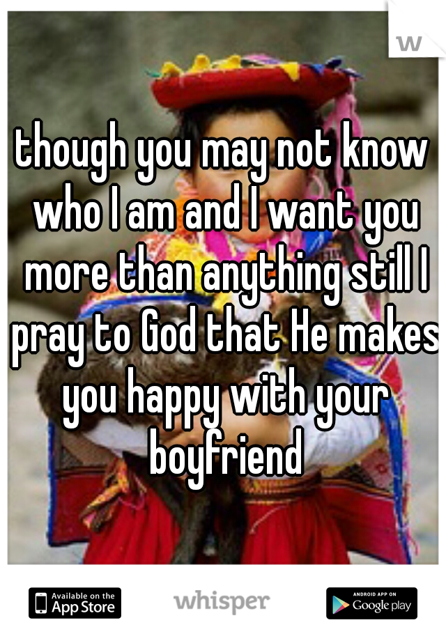 though you may not know who I am and I want you more than anything still I pray to God that He makes you happy with your boyfriend