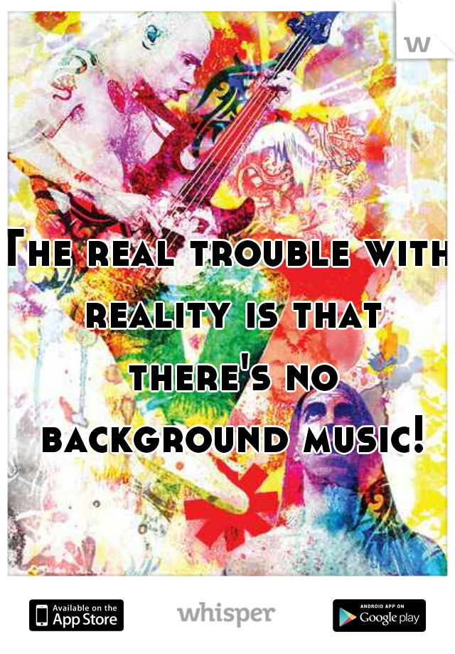 The real trouble with reality is that there's no background music!