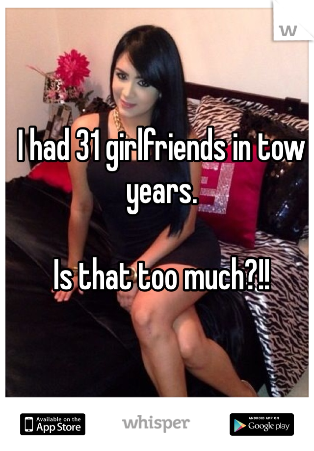 I had 31 girlfriends in tow years.  Is that too much?!!