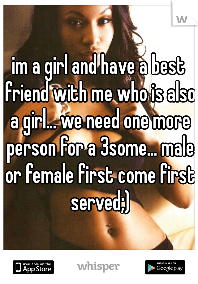 im a girl and have a best friend with me who is also a girl... we need one more person for a 3some... male or female first come first served;)