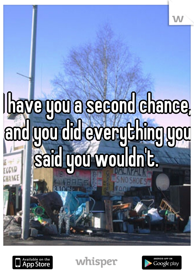 I have you a second chance, and you did everything you said you wouldn't.