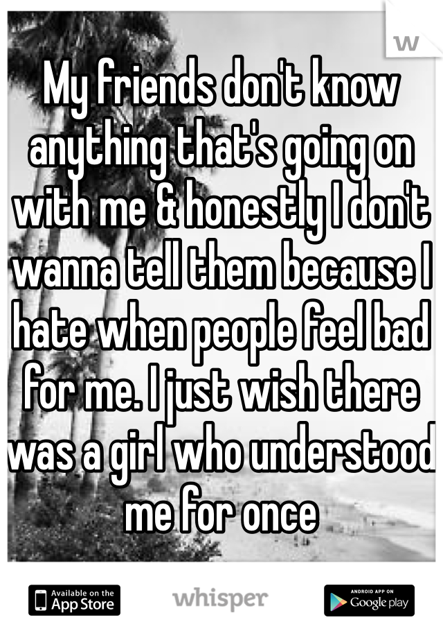 My friends don't know anything that's going on with me & honestly I don't wanna tell them because I hate when people feel bad for me. I just wish there was a girl who understood me for once