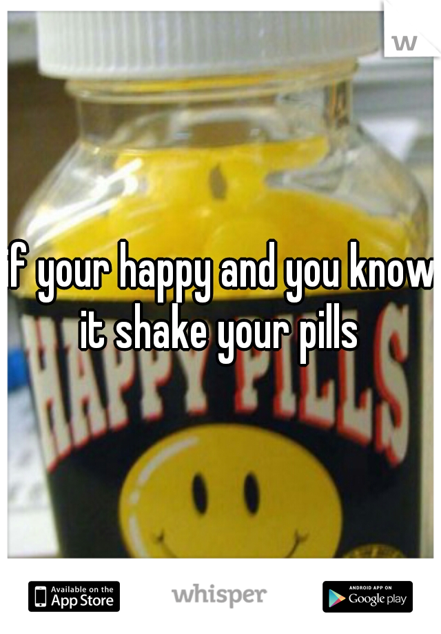 if your happy and you know it shake your pills