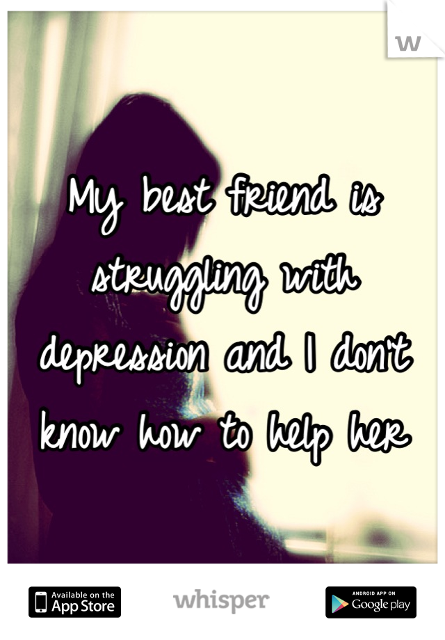 My best friend is struggling with depression and I don't know how to help her