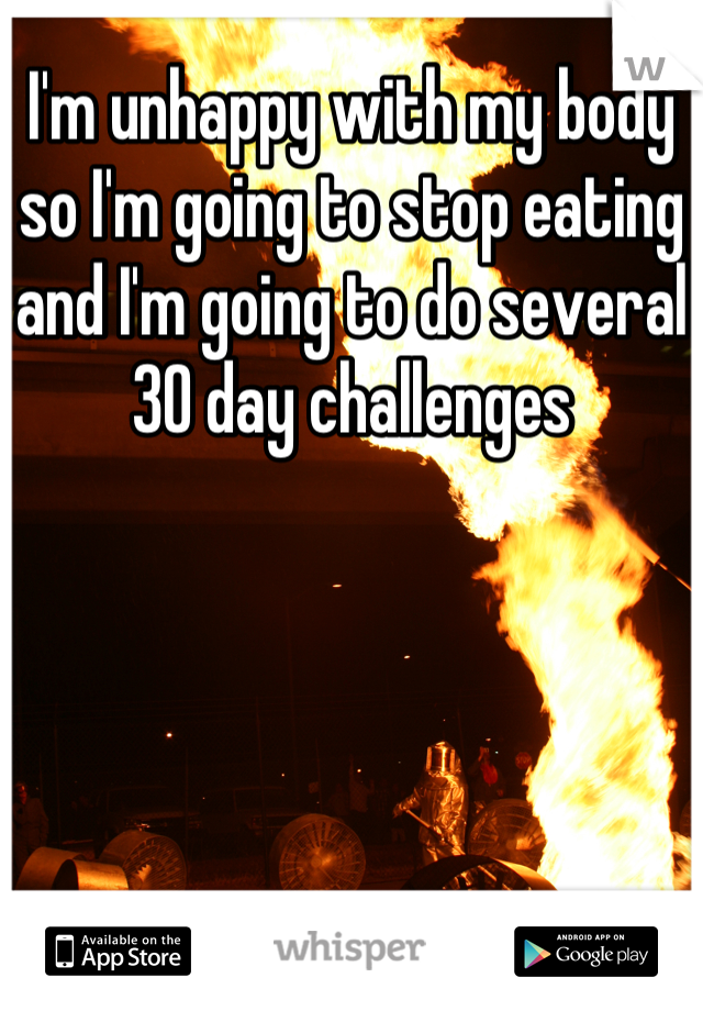 I'm unhappy with my body so I'm going to stop eating and I'm going to do several 30 day challenges